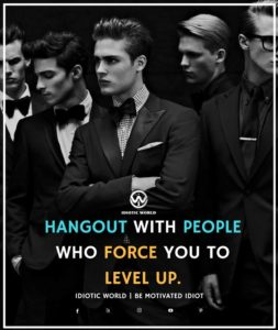 HANGOUT WITH PEOPLEWHO FORCE YOU TOLEVEL UP SURROUND YOURSELF WITH RIGHT PEOPLE IDIOTIC WORLD